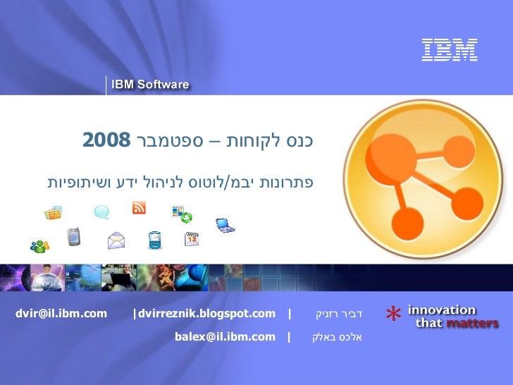 כנס לקוחות – ספטמבר  2008 פתרונות יבמ / לוטוס לניהול ידע ושיתופיות דביר רזניק  |  [email_address]   |  dvirreznik.blogspot...