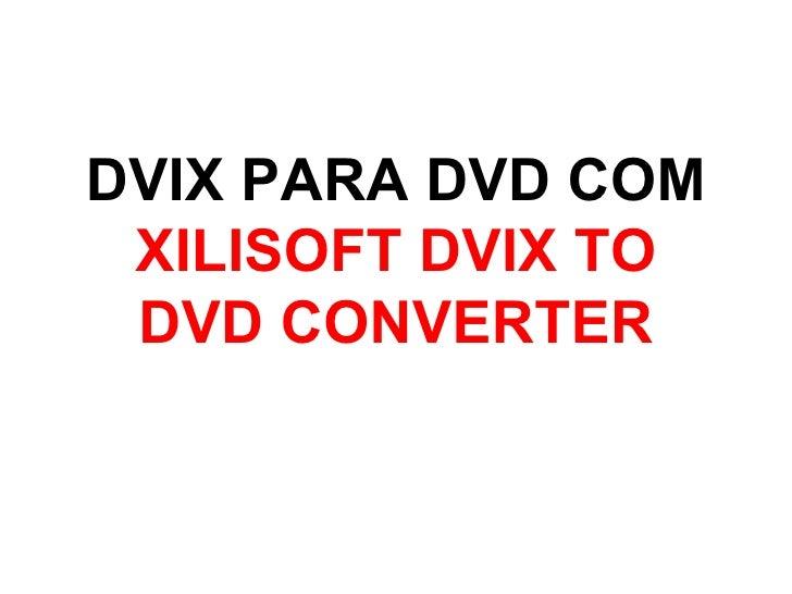 DVIX PARA DVD COM XILISOFT DVIX TO DVD CONVERTER