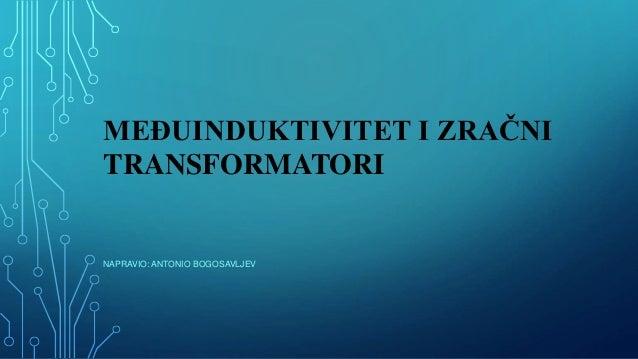 MEĐUINDUKTIVITET I ZRAČNI TRANSFORMATORI NAPRAVIO: ANTONIO BOGOSAVLJEV