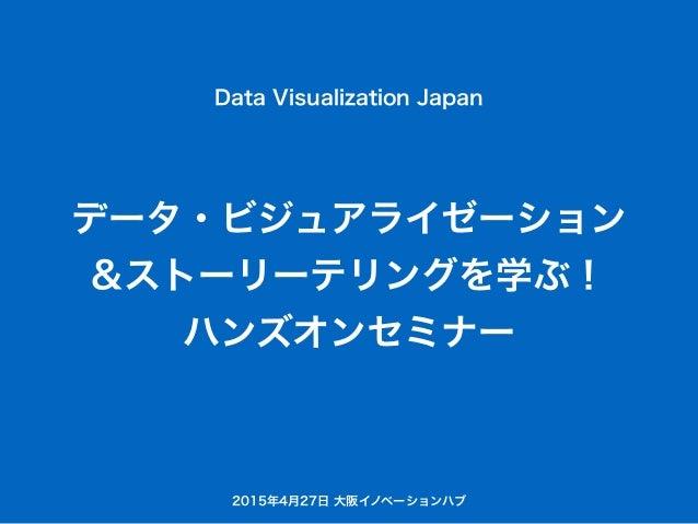 データ・ビジュアライゼーション &ストーリーテリングを学ぶ! ハンズオンセミナー Data Visualization Japan 2015年4月27日 大阪イノベーションハブ