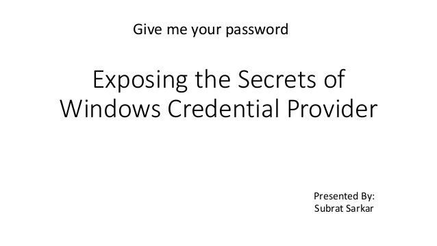 Exposing the Secrets of Windows Credential Provider Presented By: Subrat Sarkar Give me your password