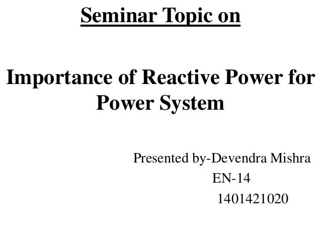 Seminar Topic on Importance of Reactive Power for Power System Presented by-Devendra Mishra EN-14 1401421020