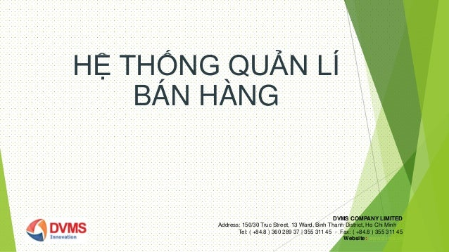 HỆ THỐNG QUẢN LÍ BÁN HÀNG DVMS COMPANY LIMITED Address: 150/30 Truc Street, 13 Ward, Binh Thanh District, Ho Chi Minh Tel:...