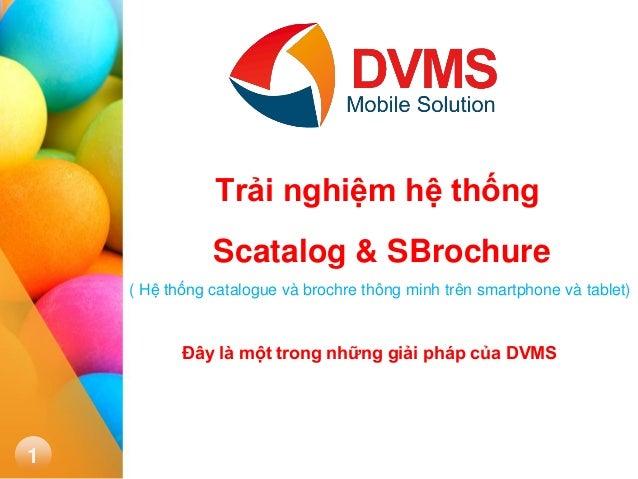 1  Trải nghiệm hệ thống Scatalog & SBrochure  ( Hệ thống catalogue và brochre thông minh trên smartphone và tablet)  Đây l...