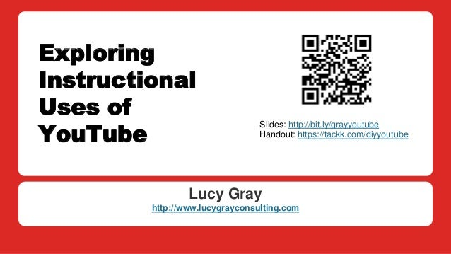 Exploring Instructional Uses of YouTube Lucy Gray http://www.lucygrayconsulting.com Slides: http://bit.ly/grayyoutube Hand...