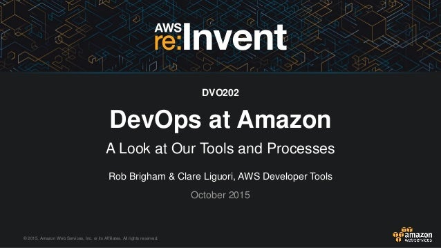 © 2015, Amazon Web Services, Inc. or its Affiliates. All rights reserved. Rob Brigham & Clare Liguori, AWS Developer Tools...