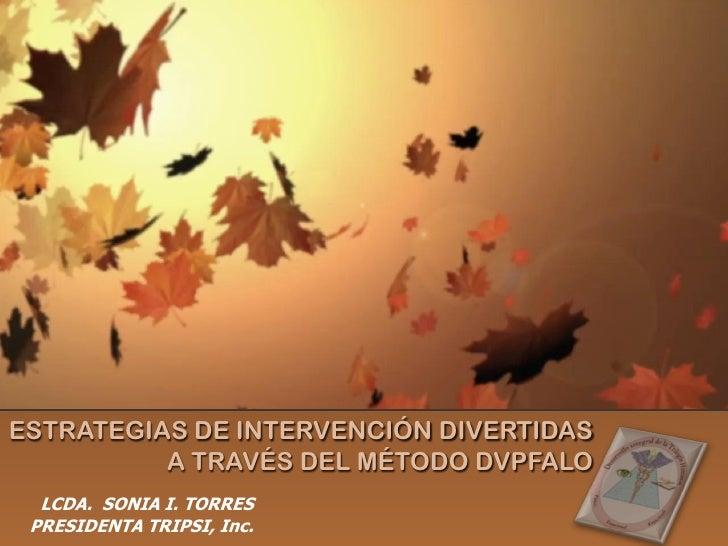 ESTRATEGIAS DE INTERVENCIÓN DIVERTIDAS          A TRAVÉS DEL MÉTODO DVPFALO  LCDA. SONIA I. TORRES PRESIDENTA TRIPSI, Inc.