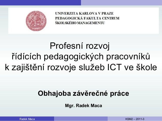 Profesní rozvoj řídících pedagogických pracovníků k zajištění rozvoje služeb ICT ve škole Radek Maca KSM2 – 2011-3 Obhajob...