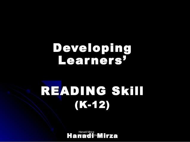 Developing Lear ner s' READING Skill (K-12) Hanadi Mirza hanadym@hotmail.com  Hanadi Mirza