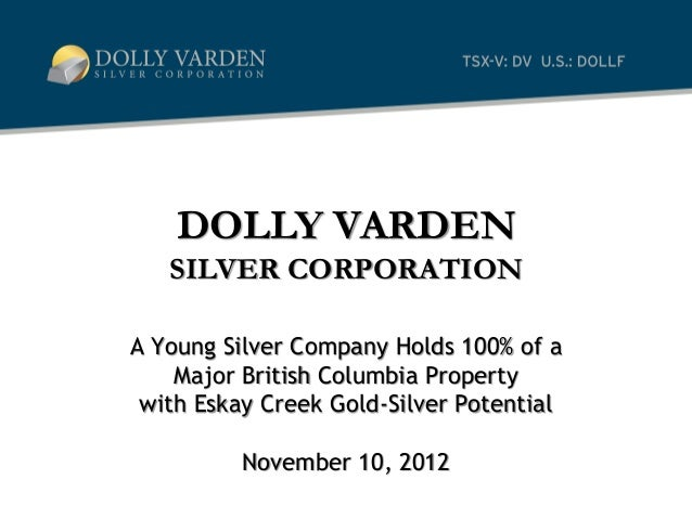 DOLLY VARDEN   SILVER CORPORATIONA Young Silver Company Holds 100% of a    Major British Columbia Property with Eskay Cree...
