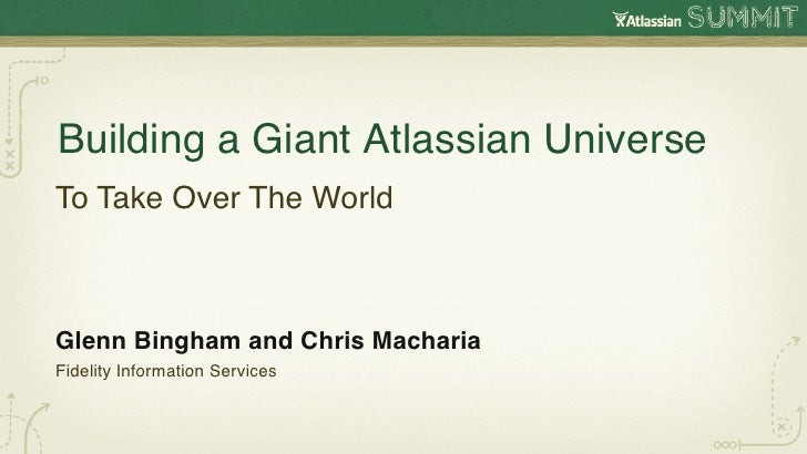 Building a Giant Atlassian Universe!To Take Over The World!Glenn Bingham and Chris Macharia!Fidelity Information Services!
