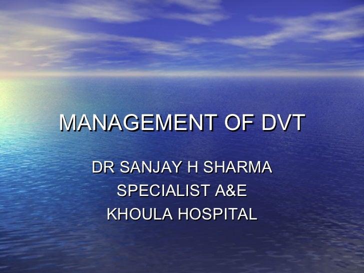MANAGEMENT OF DVT  DR SANJAY H SHARMA    SPECIALIST A&E   KHOULA HOSPITAL