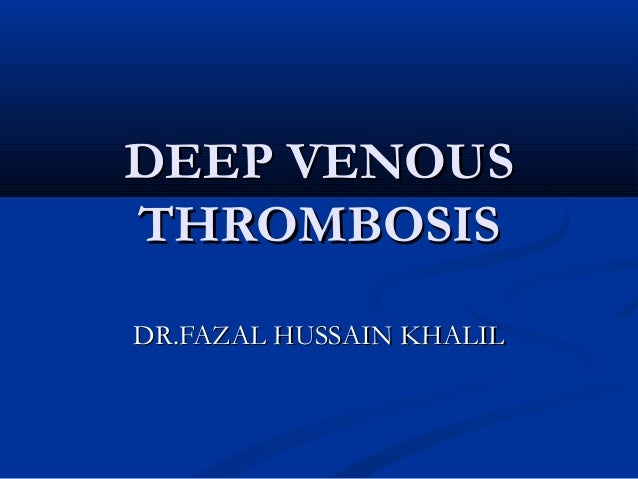 DEEP VENOUSDEEP VENOUS THROMBOSISTHROMBOSIS DR.FAZAL HUSSAIN KHALILDR.FAZAL HUSSAIN KHALIL