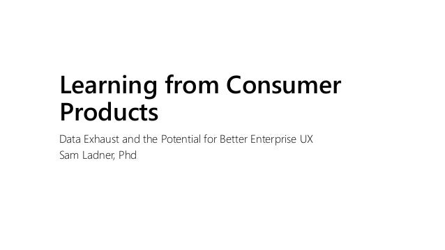 Learning from Consumer Products Data Exhaust and the Potential for Better Enterprise UX Sam Ladner, Phd