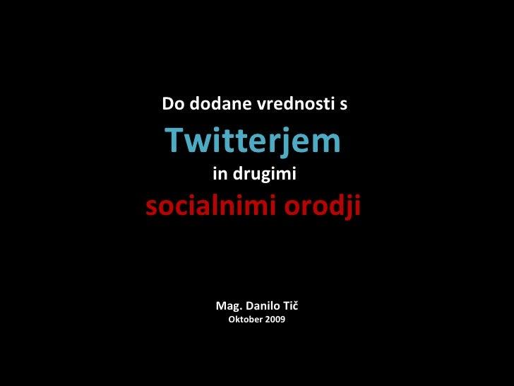 Do dodane vrednosti s   Twitterjem       in drugimi socialnimi orodji         Mag. Danilo Tič          Oktober 2009