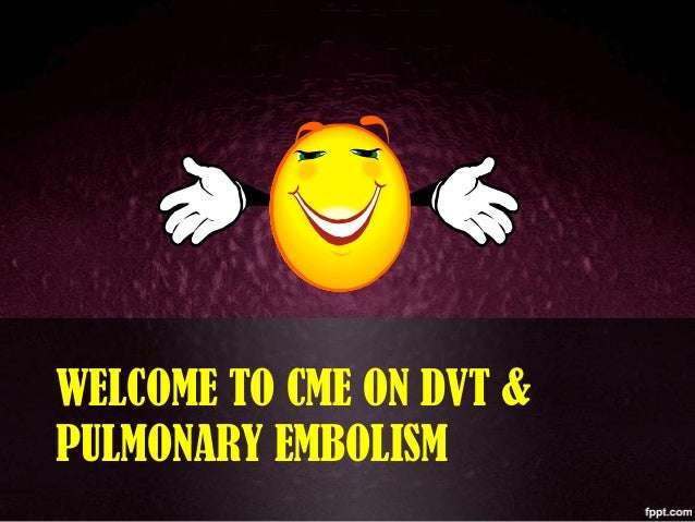 WELCOME TO CME ON DVT & PULMONARY EMBOLISM