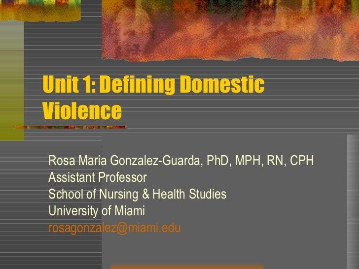 Unit 1: Defining Domestic Violence Rosa Maria Gonzalez-Guarda, PhD, MPH, RN, CPH Assistant Professor School of Nursing & H...
