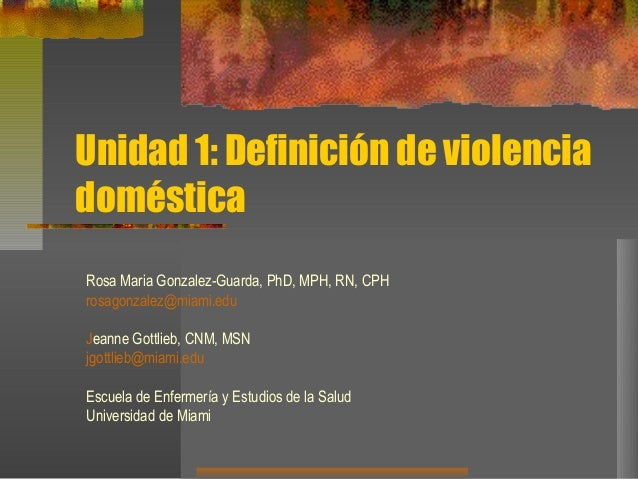 Unidad 1: Definición de violencia doméstica Rosa Maria Gonzalez-Guarda, PhD, MPH, RN, CPH rosagonzalez@miami.edu Jeanne Go...