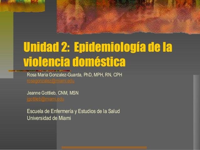 Unidad 2: Epidemiología de la violencia doméstica Rosa Maria Gonzalez-Guarda, PhD, MPH, RN, CPH rosagonzalez@miami.edu Jea...