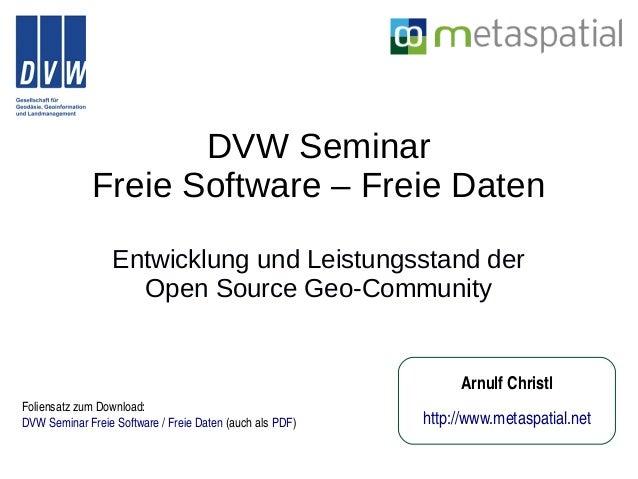 DVW Seminar Freie Software – Freie Daten Entwicklung und Leistungsstand der Open Source Geo-Community ArnulfChristl http:...