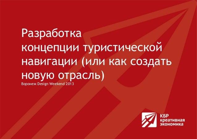 Разработкаконцепции туристическойнавигации (или как создатьновую отрасль)Воронеж Design Weekend 2013
