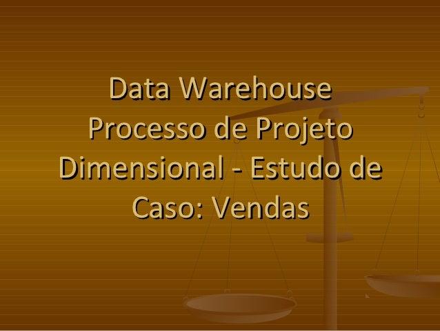 Data Warehouse  Processo de ProjetoDimensional - Estudo de     Caso: Vendas