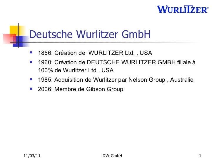 Deutsche Wurlitzer GmbH <ul><li>1856: Création de  WURLITZER Ltd. , USA </li></ul><ul><li>1960: Création de DEUTSCHE WURLI...