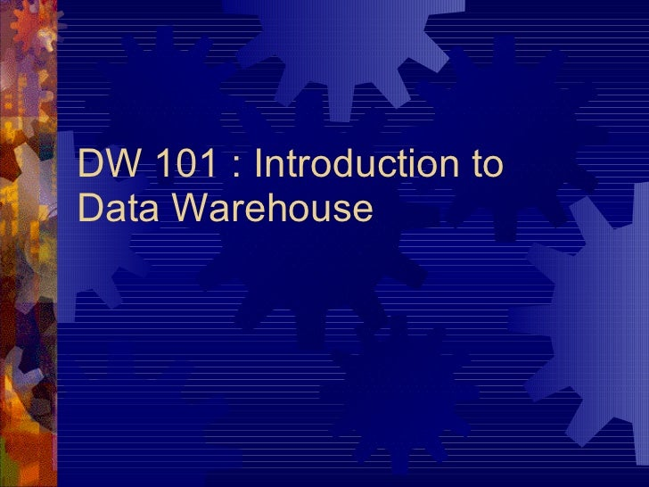 DW 101 : Introduction to Data Warehouse