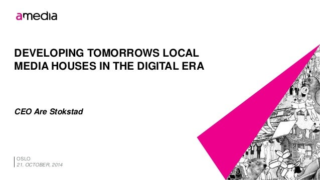DEVELOPING TOMORROWS LOCAL  MEDIA HOUSES IN THE DIGITAL ERA  CEO Are Stokstad  OSLO  21. OCTOBER, 2014
