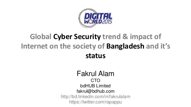 Global Cyber Security trend & impact of Internet on the society of Bangladesh and it's status Fakrul Alam CTO bdHUB Limite...