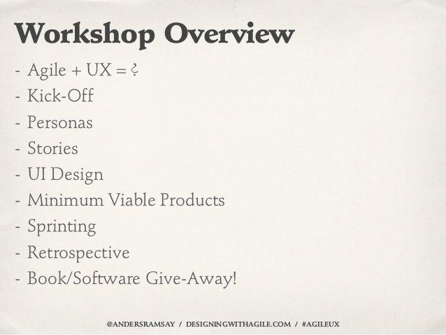 Workshop Overview- Agile + UX = ?- Kick-Off- Personas- Stories- UI Design- Minimum Viable Products- Sprinting- Retrospecti...