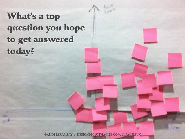 What's a topquestion you hopeto get answeredtoday?        @ANDERSRAMSAY / DESIGNINGWITHAGILE.COM / #AGILEUX