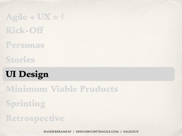 Agile + UX = ?Kick-OffPersonasStoriesUI DesignMinimum Viable ProductsSprintingRetrospective           @ANDERSRAMSAY / DESI...
