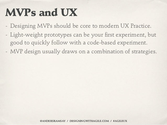 MVPs and UX- Designing MVPs should be core to modern UX Practice.- Light-weight prototypes can be your first experiment, bu...