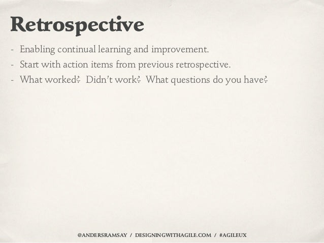 Retrospective- Enabling continual learning and improvement.- Start with action items from previous retrospective.- What wo...