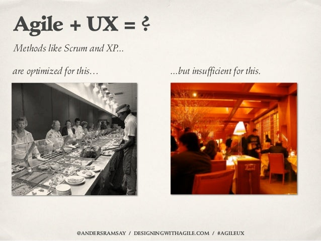Agile + UX = ?Methods like Scrum and XP...are optimized for this…                     ...but insufficient for this.       ...