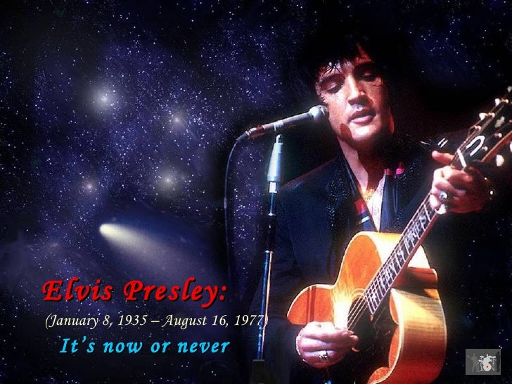 Elvis Presley:     (January 8, 1935 – August 16, 1977)     It's now or never