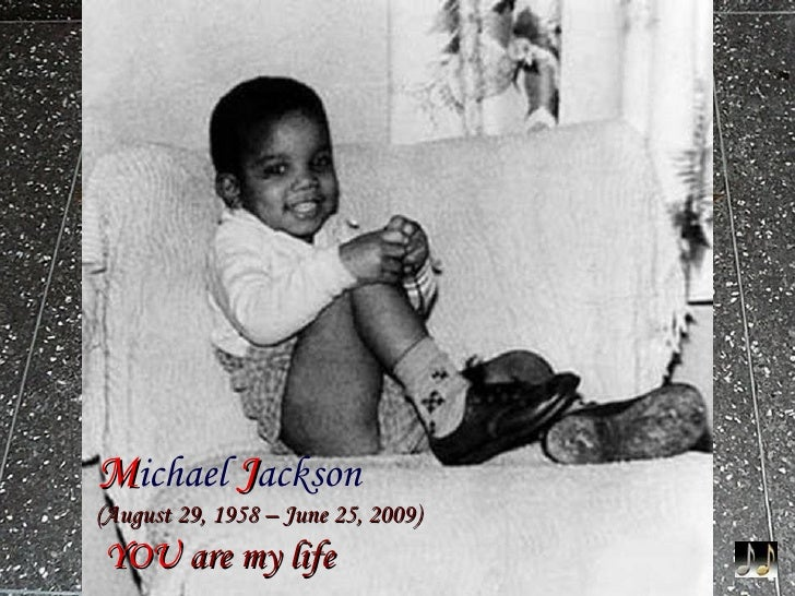 M ichael   J ackson     (August 29, 1958  –  June 25, 2009)   YOU  are my life