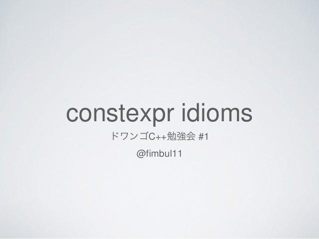 constexpr idioms ドワンゴC++勉強会 #1 @fimbul11