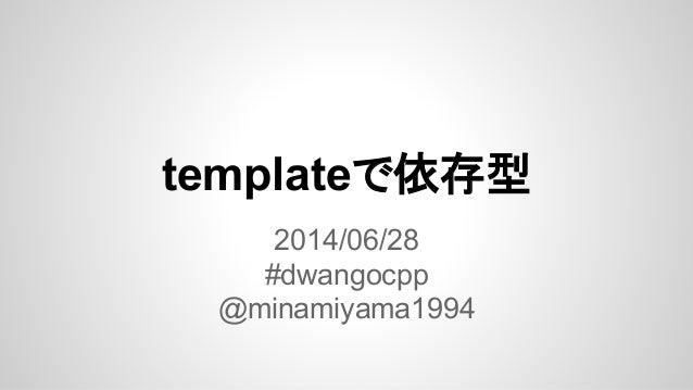 templateで依存型 2014/06/28 #dwangocpp @minamiyama1994