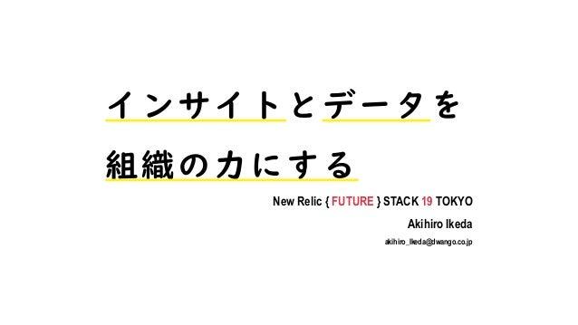 インサイトとデータを 組織の力にする New Relic { FUTURE } STACK 19 TOKYO Akihiro Ikeda akihiro_Ikeda@dwango.co.jp