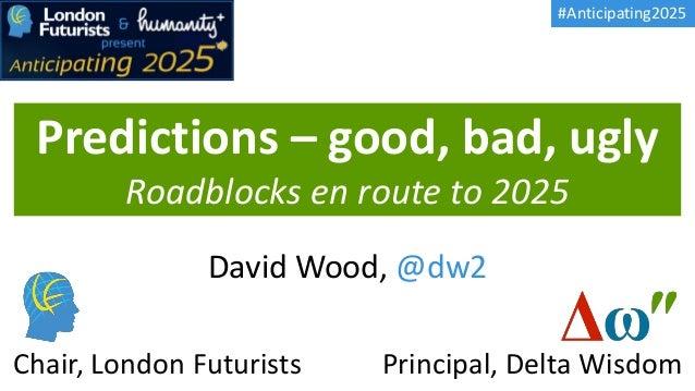 Predictions – good, bad, ugly Roadblocks en route to 2025 David Wood, @dw2 Principal, Delta WisdomChair, London Futurists ...