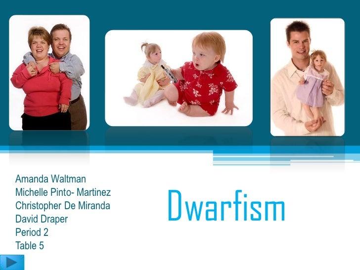 Amanda Waltman                           DwarfismMichelle Pinto- MartinezChristopher De MirandaDavid DraperPeriod 2Table 5