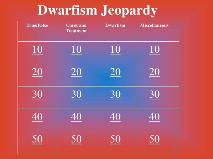 Dwarfism Jeopardy True/False   Cures and   Dwarfism   Miscellaneous              Treatment      10           10         10...