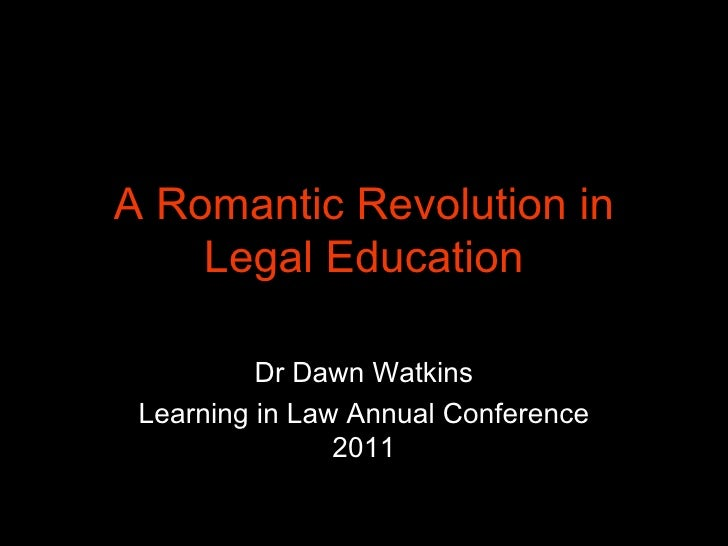 A Romantic Revolution in Legal Education Dr Dawn Watkins Learning in Law Annual Conference 2011