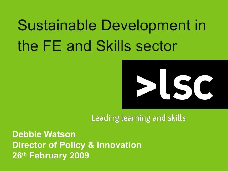 Sustainable Development in the FE and Skills sector Debbie Watson Director of Policy & Innovation 26 th  February 2009