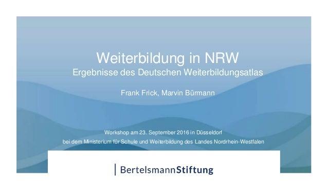 Weiterbildung in NRW Ergebnisse des Deutschen Weiterbildungsatlas Frank Frick, Marvin Bürmann Workshop am 23. September 20...