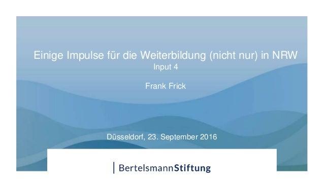 Einige Impulse für die Weiterbildung (nicht nur) in NRW Input 4 Frank Frick Düsseldorf, 23. September 2016