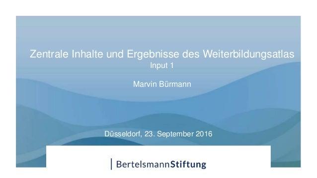 Zentrale Inhalte und Ergebnisse des Weiterbildungsatlas Input 1 Marvin Bürmann Düsseldorf, 23. September 2016
