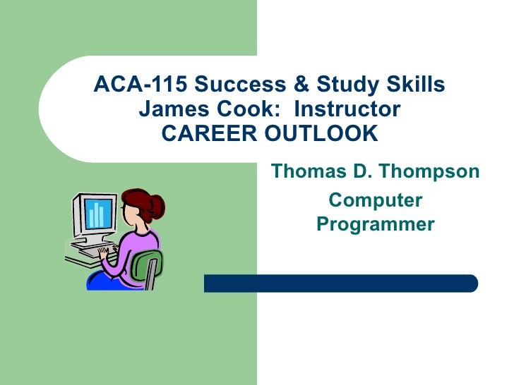 ACA-115 Success & Study Skills James Cook:  Instructor CAREER OUTLOOK Thomas D. Thompson Computer Programmer